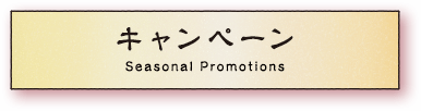 キャンペーン Seasonal Promotions